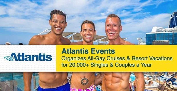 Atlantis Events Organizes All Gay Cruises For Thousands Of Singles And Couples