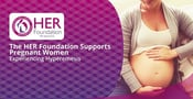 The HER Foundation Supports Pregnant Women Experiencing Hyperemesis Gravidarum & Offers Resources to Help Families Cope