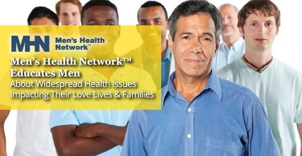Men's Health Network™ Educates Men About Widespread Health Issues Impacting Their Love Lives & Families