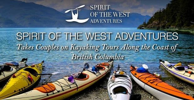 Spirit Of The West Adventures Takes Couples On Kayaking Tours Of British Columbia
