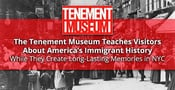 The Tenement Museum Teaches Visitors About America's Immigrant History While They Create Long-Lasting Memories in NYC