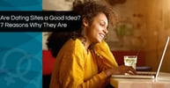 Are Dating Sites a Good Idea? 7 Reasons Why They Are