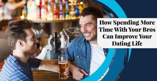 Spending More Time With Your Bros Can Improve Dating Life