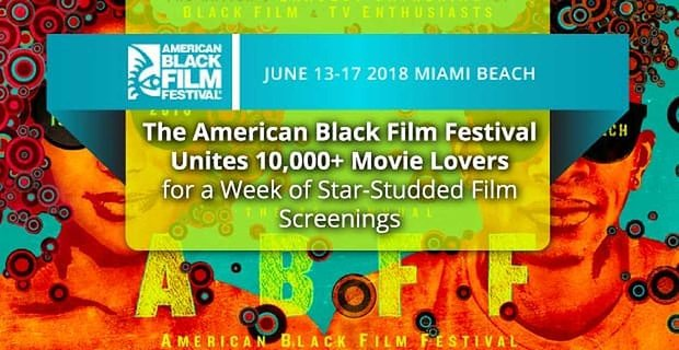 The American Black Film Festival Unites 10,000+ Movie Lovers for a Week of Star-Studded Film Screenings