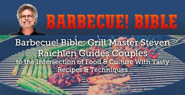 Barbecue! Bible: Grill Master Steven Raichlen Guides Couples to the Intersection of Food & Culture With Tasty Recipes & Techniques
