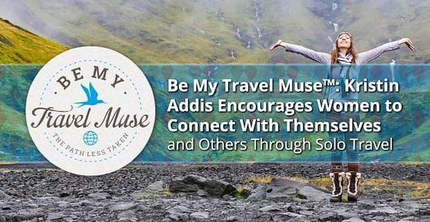 Be My Travel Muse™: Kristin Addis Encourages Women to Connect With Themselves and Others Through Solo Travel