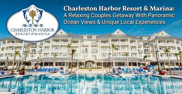 Charleston Harbor Resort & Marina: A Relaxing Couples Getaway With Panoramic Ocean Views & Unique Local Experiences