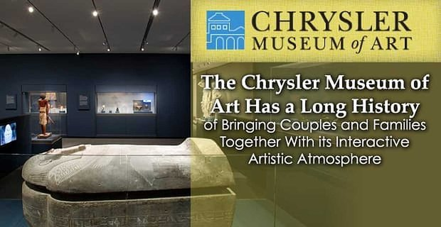 The Chrysler Museum of Art Has a Long History of Bringing Couples and Families Together With its Interactive Artistic Atmosphere
