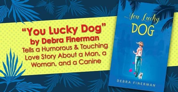 """""""You Lucky Dog"""" by Debra Finerman Tells a Humorous & Touching Love Story About a Man, a Woman, and a Canine"""