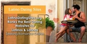 LatinoDatingSites.org Ranks the Best Dating Websites for Latinos & Latinas Seeking Romance Online