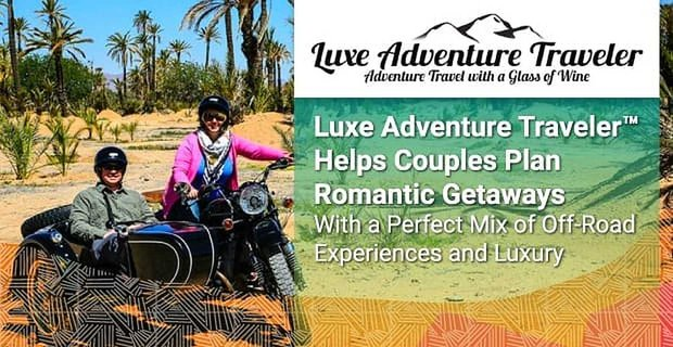 Luxe Adventure Traveler™ Helps Couples Plan Romantic Getaways With a Perfect Mix of Off-Road Experiences and Luxury