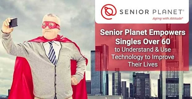 Senior Planet Empowers Singles Over 60 to Understand & Use Technology to Improve Their Lives