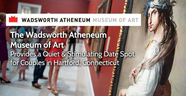 The Wadsworth Atheneum Museum of Art Provides a Quiet & Stimulating Date Spot for Couples in Hartford, Connecticut
