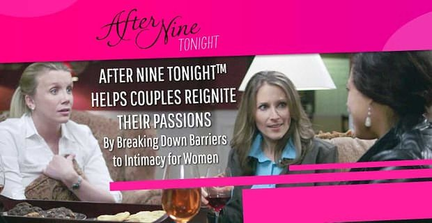 After Nine Tonight™ Helps Couples Reignite Their Passions By Breaking Down Barriers to Intimacy for Women