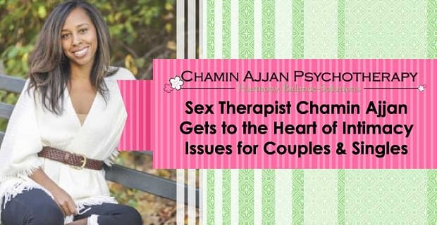 Sex Therapist Chamin Ajjan Gets to the Heart of Intimacy Issues for Couples & Singles