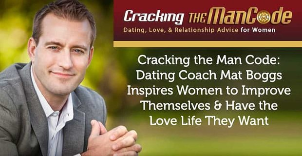 Cracking the Man Code: Dating Coach Mat Boggs Inspires Women to Improve Themselves & Have the Love Life They Want