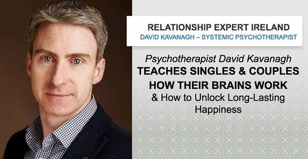 Psychotherapist David Kavanagh Teaches Singles & Couples How Their Brains Work & How to Unlock Long-Lasting Happiness