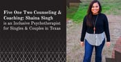 Five One Two Counseling & Coaching: Shaina Singh is an Inclusive Psychotherapist for Singles & Couples in Texas
