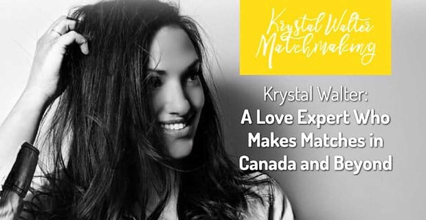 Krystal Walter: A Love Expert Who Uses Her Magic Touch to Make Matches in Canada and Beyond