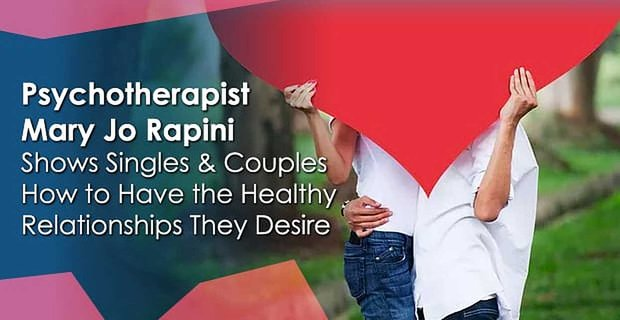 Psychotherapist Mary Jo Rapini Shows Singles & Couples How to Have the Healthy Relationships They Desire