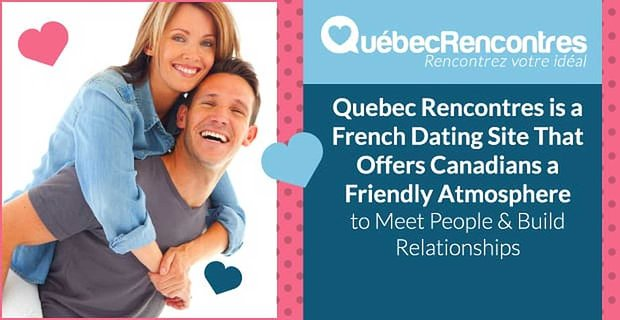 Quebec Rencontres A French Canadian Dating Site Offers A Friendly Atmosphere To Build Relationships