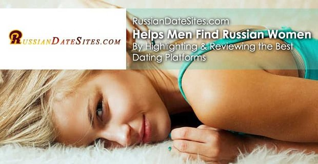 RussianDateSites.com Helps Men Find Russian Women by Highlighting & Reviewing the Best Dating Platforms