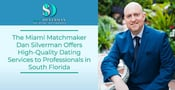 The Miami Matchmaker Dan Silverman Offers High-Quality Dating Services to Professionals in South Florida