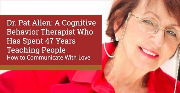 Dr. Pat Allen: A Cognitive Behavior Therapist Who Has Spent 47 Years Teaching People How to Communicate With Love