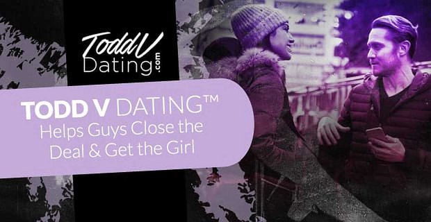 Todd V Dating™ Helps Guys Close the Deal & Get the Girl