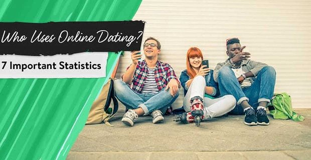 Who Uses Online Dating? 7 Important Statistics