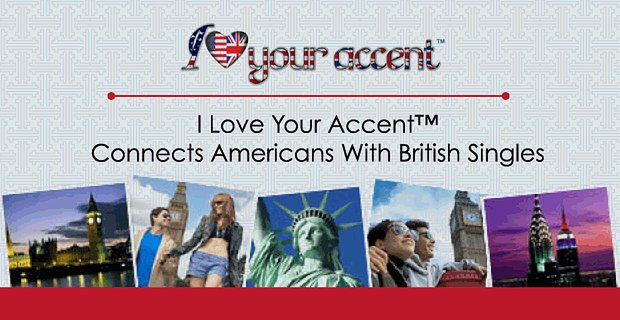 I Love Your Accent™ Connects Americans With British Singles