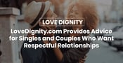LoveDignity.com Provides Advice for Singles and Couples Who Want Respectable Relationships