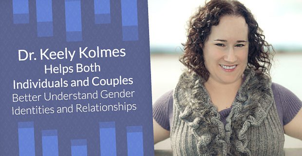 Dr Keely Kolmes Helps Clients Understand Gender Identities And Relationships