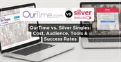 OurTime vs. Silver Singles: Cost, Audience, Tools & Success Rates