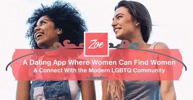 Zoe — A Dating App Where Women Can Find Women & Connect With the Modern LGBTQ Community