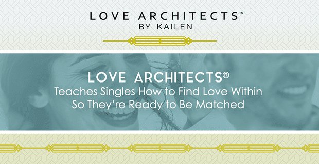 Love Architects® Teaches Singles How to Find Love Within So They're Ready to Be Matched