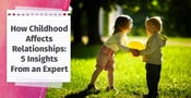 How Childhood Affects Relationships (5 Insights From an Expert)