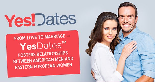 From Love to Marriage — YesDates™ Fosters Relationships Between American Men and Eastern European Women