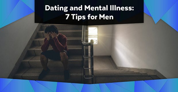 Dating and Mental Illness: 7 Tips for Men