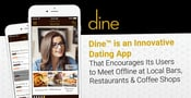 Dine™ is an Innovative Dating App That Encourages Its Users to Meet Offline at Local Bars, Restaurants & Coffee Shops