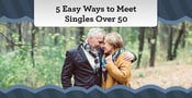 5 Easy Ways to Meet Singles Over 50 (From a Dating Expert)