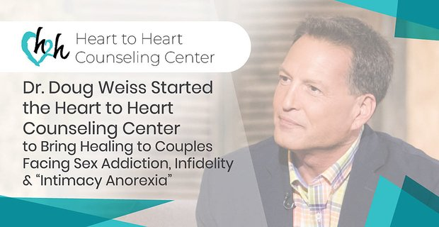 """Dr. Doug Weiss Started the Heart to Heart Counseling Center to Bring Healing to Couples Facing Sex Addiction, Infidelity & """"Intimacy Anorexia"""""""