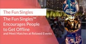 The Fun Singles™ Encourages People to Get Offline and Meet Matches at Relaxed Events