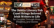 The Dublin Literary Pub Crawl Brings Beloved Irish Writers to Life for Couples Through Pints, Theatrics, and Stories