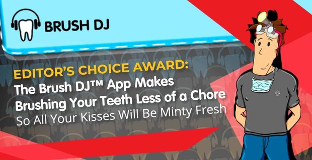 Editor's Choice Award: The Brush DJ™ App Makes Brushing Your Teeth Less of a Chore So All Your Kisses Will Be Minty Fresh