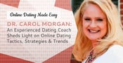 Dr. Carol Morgan: An Experienced Dating Coach Sheds Light on Online Dating Tactics, Strategies & Trends
