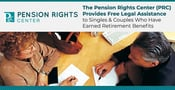 The Pension Rights Center (PRC) Provides Free Legal Assistance to Singles & Couples Who Have Earned Retirement Benefits