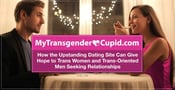 MyTransgenderCupid: How the Upstanding Dating Site Can Give Hope to Trans Women and Trans-Oriented Men Seeking Relationships