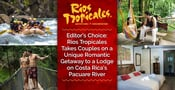 Editor's Choice: Rios Tropicales Takes Couples on a Unique Romantic Getaway to a Lodge on Costa Rica's Pacuare River