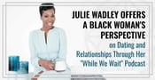 "Julie Wadley Offers a Black Woman's Perspective on Dating and Relationships Through Her ""While We Wait"" Podcast"